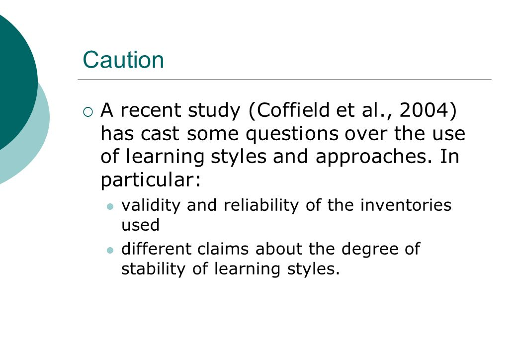 Caution A recent study (Coffield et al., 2004) has cast some questions over the use of learning styles and approaches. In particular: validity and rel