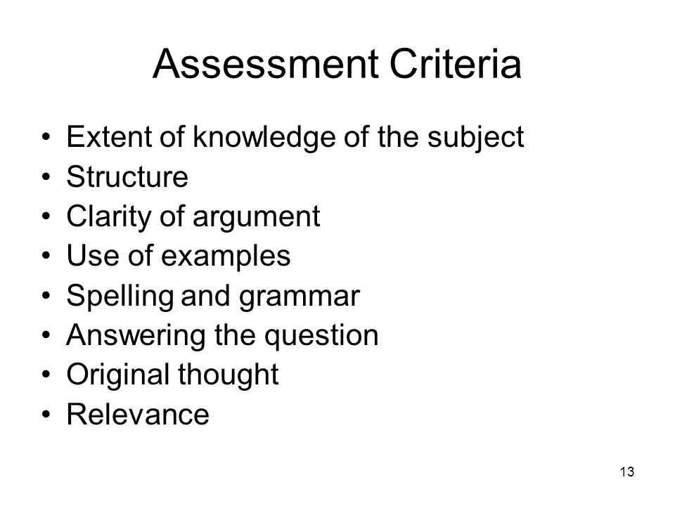 13 Assessment Criteria Extent of knowledge of the subject Structure Clarity of argument Use of examples Spelling and grammar Answering the question Original thought Relevance