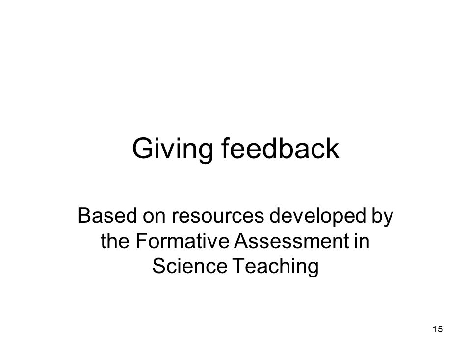 15 Giving feedback Based on resources developed by the Formative Assessment in Science Teaching