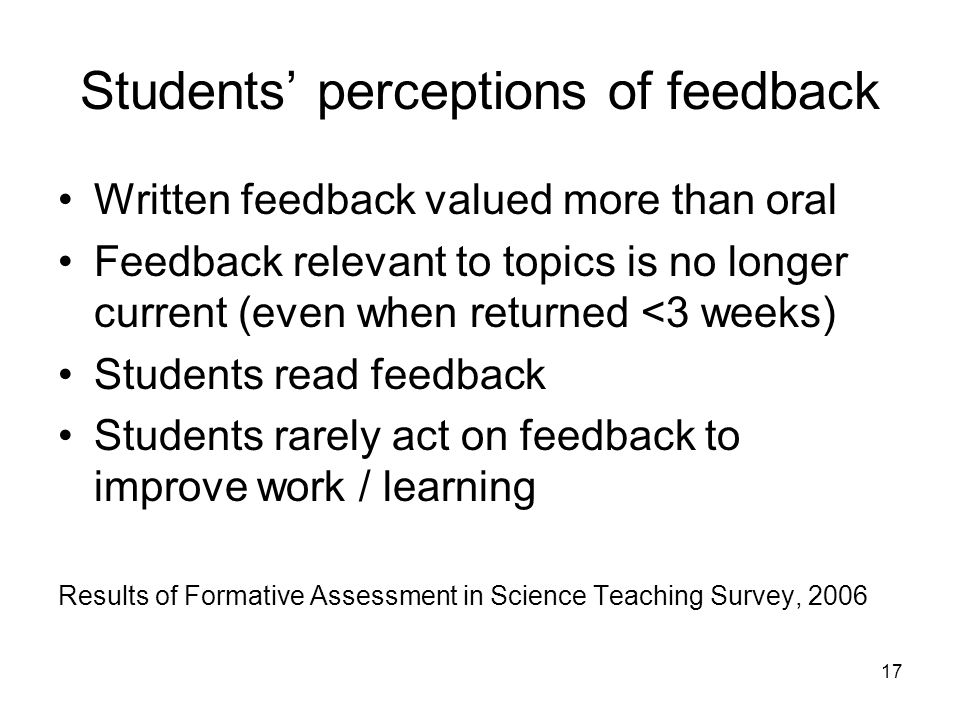 17 Students perceptions of feedback Written feedback valued more than oral Feedback relevant to topics is no longer current (even when returned <3 weeks) Students read feedback Students rarely act on feedback to improve work / learning Results of Formative Assessment in Science Teaching Survey, 2006
