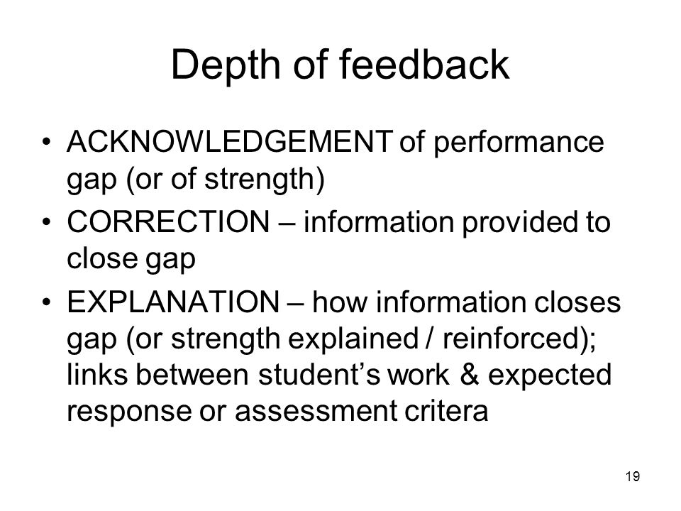 19 Depth of feedback ACKNOWLEDGEMENT of performance gap (or of strength) CORRECTION – information provided to close gap EXPLANATION – how information closes gap (or strength explained / reinforced); links between students work & expected response or assessment critera