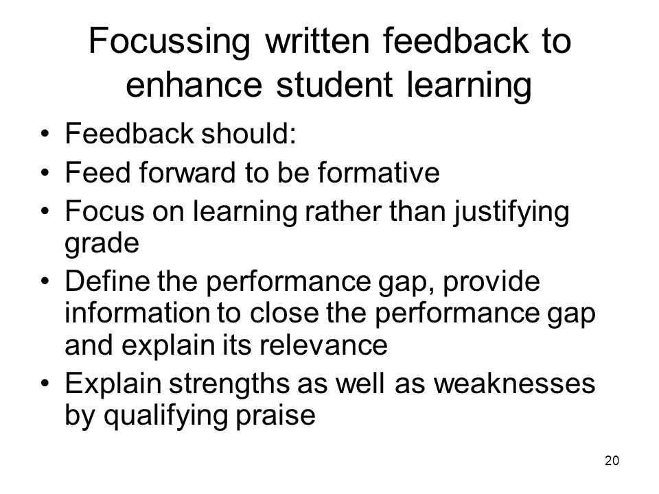 20 Focussing written feedback to enhance student learning Feedback should: Feed forward to be formative Focus on learning rather than justifying grade Define the performance gap, provide information to close the performance gap and explain its relevance Explain strengths as well as weaknesses by qualifying praise