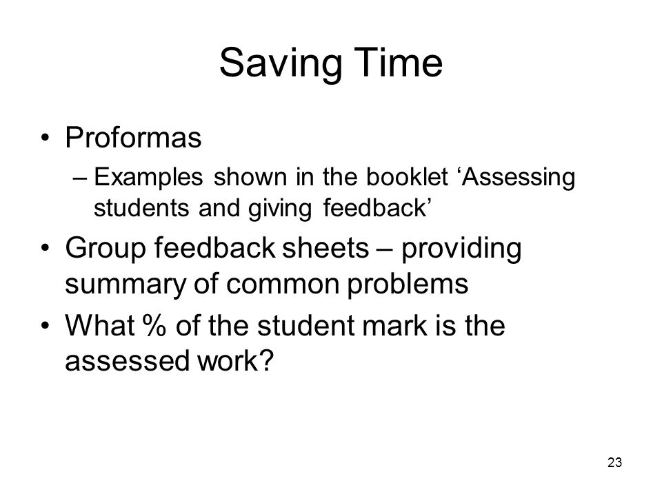 23 Saving Time Proformas –Examples shown in the booklet Assessing students and giving feedback Group feedback sheets – providing summary of common problems What % of the student mark is the assessed work?