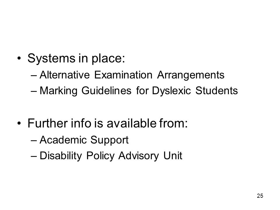 25 Systems in place: –Alternative Examination Arrangements –Marking Guidelines for Dyslexic Students Further info is available from: –Academic Support –Disability Policy Advisory Unit