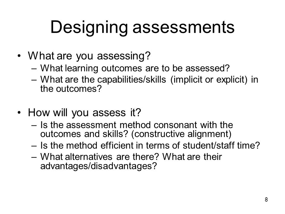 8 Designing assessments What are you assessing. –What learning outcomes are to be assessed.
