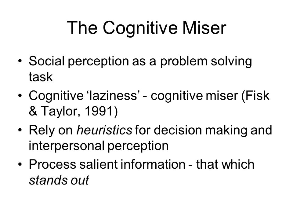 The Cognitive Miser Social perception as a problem solving task Cognitive laziness - cognitive miser (Fisk & Taylor, 1991) Rely on heuristics for decision making and interpersonal perception Process salient information - that which stands out