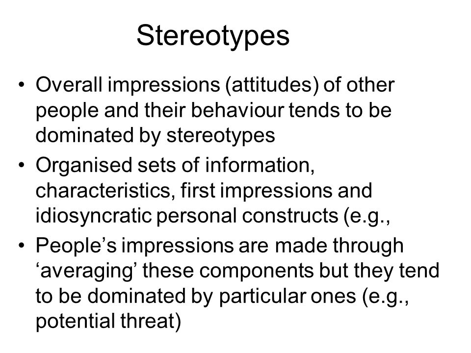 Stereotypes Overall impressions (attitudes) of other people and their behaviour tends to be dominated by stereotypes Organised sets of information, characteristics, first impressions and idiosyncratic personal constructs (e.g., Peoples impressions are made through averaging these components but they tend to be dominated by particular ones (e.g., potential threat)