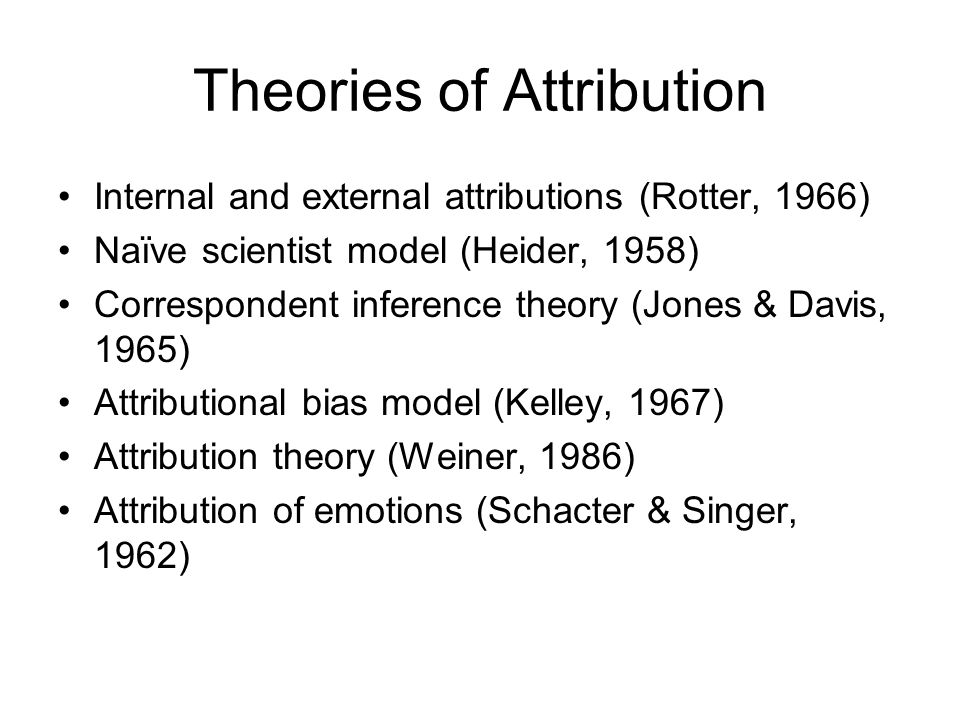Theories of Attribution Internal and external attributions (Rotter, 1966) Naïve scientist model (Heider, 1958) Correspondent inference theory (Jones & Davis, 1965) Attributional bias model (Kelley, 1967) Attribution theory (Weiner, 1986) Attribution of emotions (Schacter & Singer, 1962)