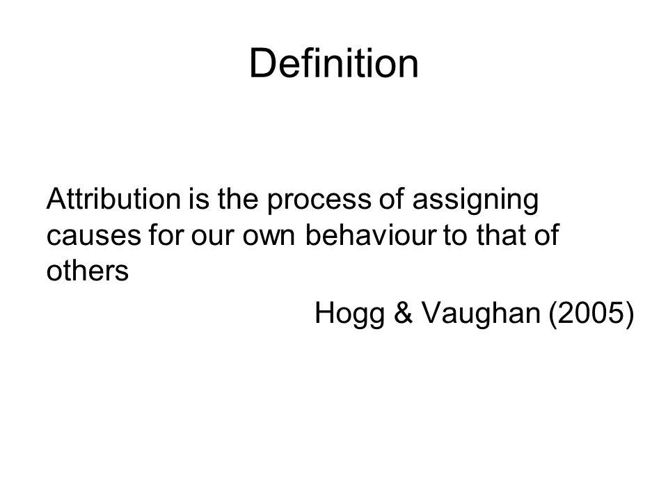 Definition Attribution is the process of assigning causes for our own behaviour to that of others Hogg & Vaughan (2005)