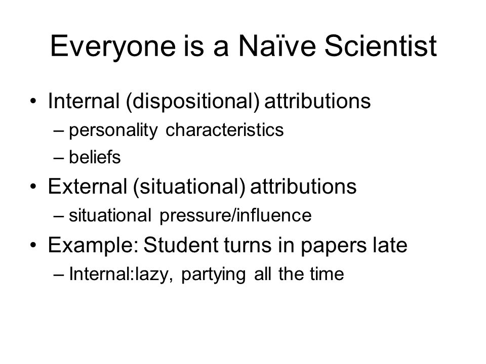 Everyone is a Naïve Scientist Internal (dispositional) attributions –personality characteristics –beliefs External (situational) attributions –situational pressure/influence Example: Student turns in papers late –Internal:lazy, partying all the time