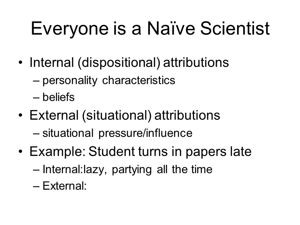 Everyone is a Naïve Scientist Internal (dispositional) attributions –personality characteristics –beliefs External (situational) attributions –situational pressure/influence Example: Student turns in papers late –Internal:lazy, partying all the time –External: