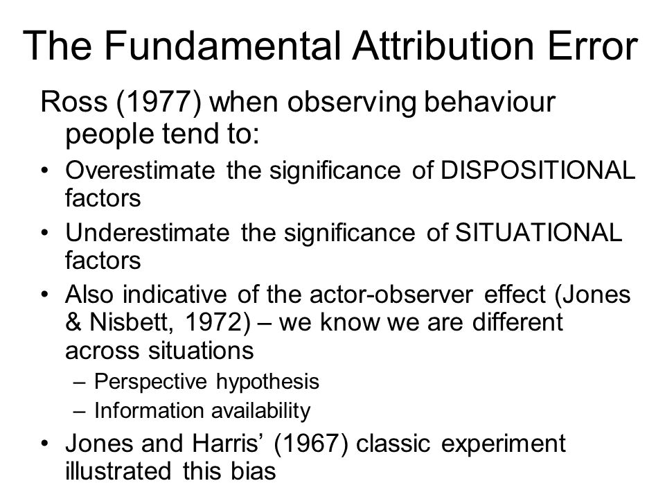 The Fundamental Attribution Error Ross (1977) when observing behaviour people tend to: Overestimate the significance of DISPOSITIONAL factors Underestimate the significance of SITUATIONAL factors Also indicative of the actor-observer effect (Jones & Nisbett, 1972) – we know we are different across situations –Perspective hypothesis –Information availability Jones and Harris (1967) classic experiment illustrated this bias