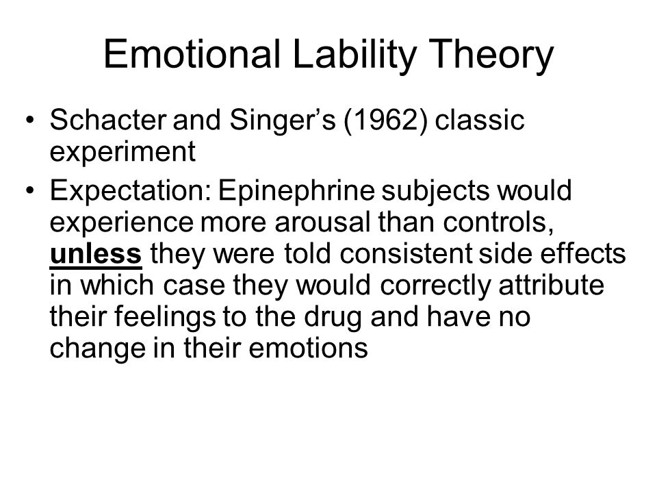 Emotional Lability Theory Schacter and Singers (1962) classic experiment Expectation: Epinephrine subjects would experience more arousal than controls, unless they were told consistent side effects in which case they would correctly attribute their feelings to the drug and have no change in their emotions
