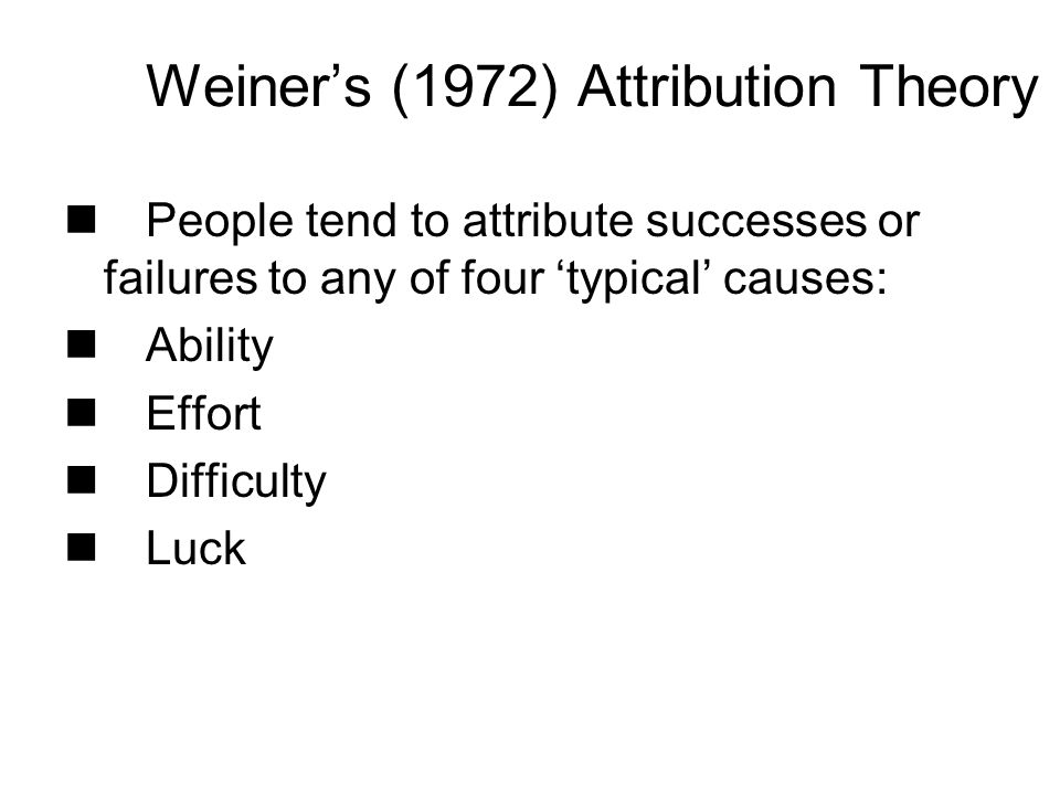 People tend to attribute successes or failures to any of four typical causes: Ability Effort Difficulty Luck Weiners (1972) Attribution Theory