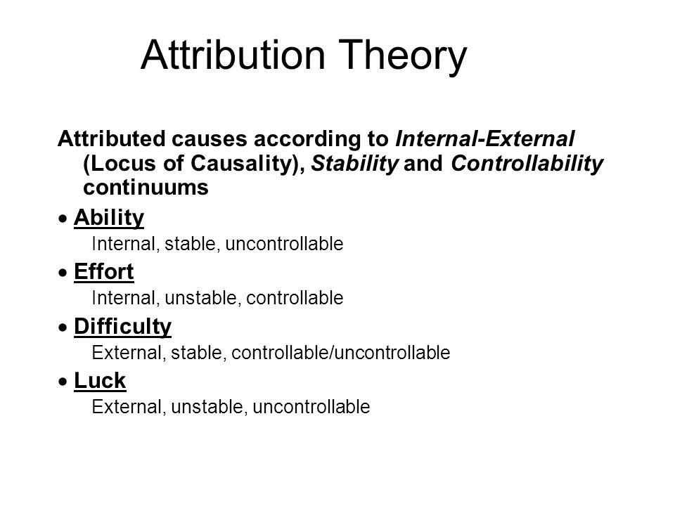 Attributed causes according to Internal-External (Locus of Causality), Stability and Controllability continuums Ability Internal, stable, uncontrollable Effort Internal, unstable, controllable Difficulty External, stable, controllable/uncontrollable Luck External, unstable, uncontrollable