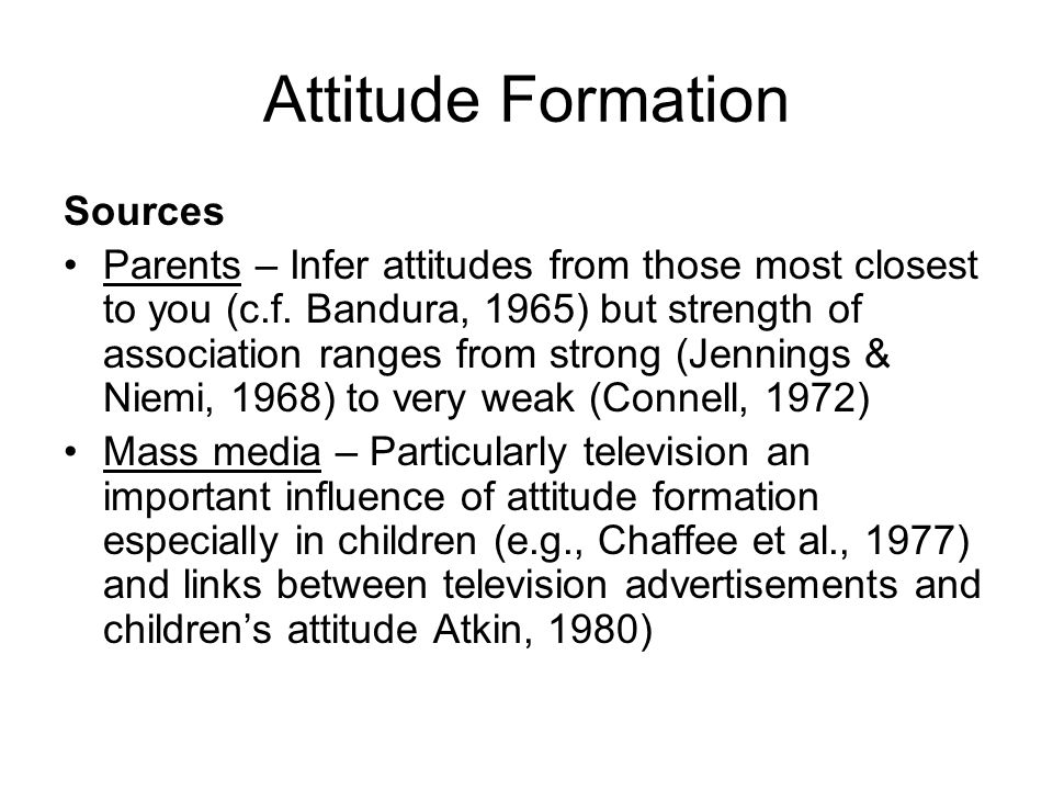 Attitude Formation Sources Parents – Infer attitudes from those most closest to you (c.f. Bandura, 1965) but strength of association ranges from stron