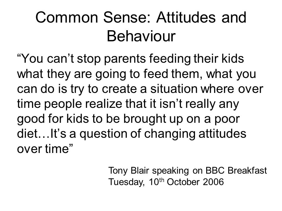Common Sense: Attitudes and Behaviour You cant stop parents feeding their kids what they are going to feed them, what you can do is try to create a si