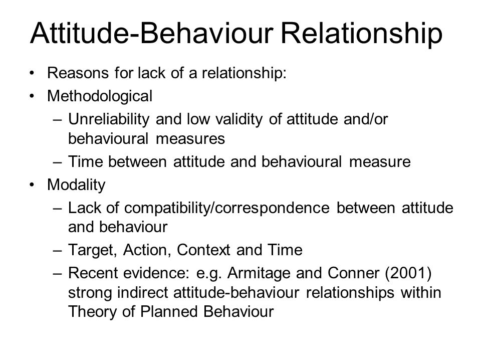 Attitude-Behaviour Relationship Reasons for lack of a relationship: Methodological –Unreliability and low validity of attitude and/or behavioural meas