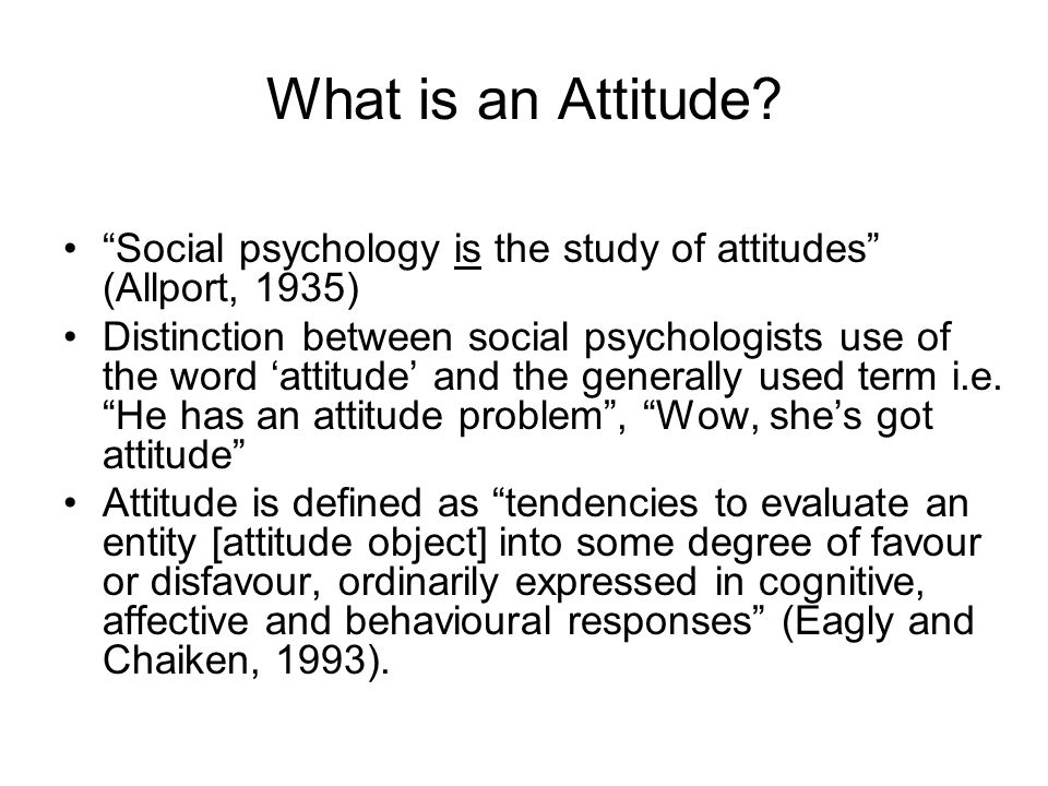 What is an Attitude? Social psychology is the study of attitudes (Allport, 1935) Distinction between social psychologists use of the word attitude and