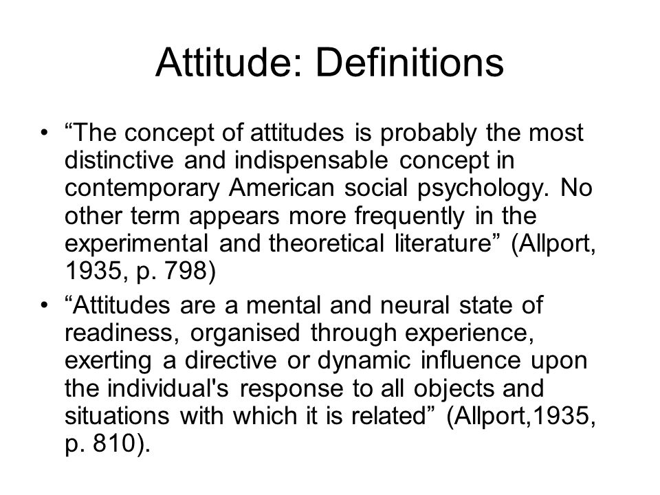 Attitude: Definitions The concept of attitudes is probably the most distinctive and indispensable concept in contemporary American social psychology.