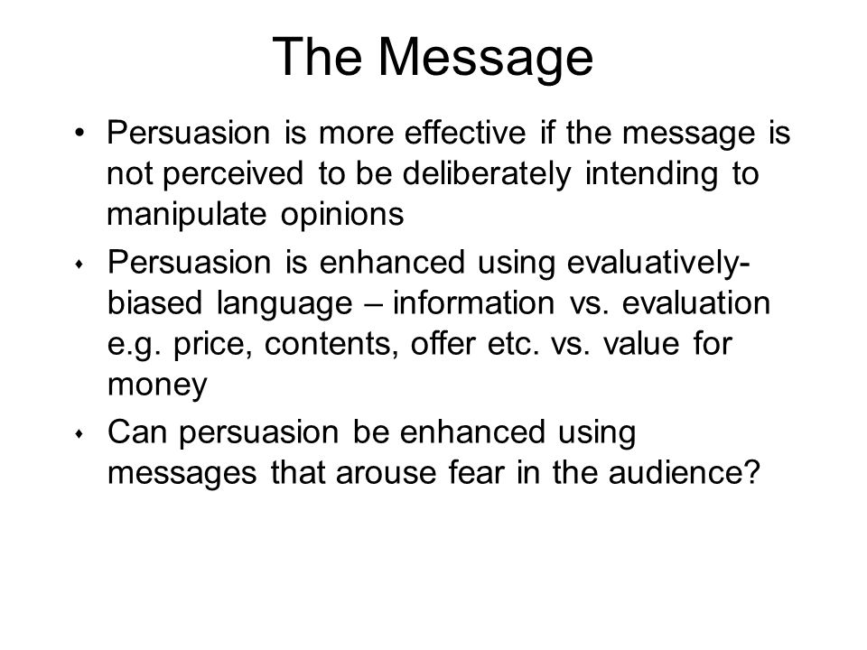 The Message Persuasion is more effective if the message is not perceived to be deliberately intending to manipulate opinions s Persuasion is enhanced