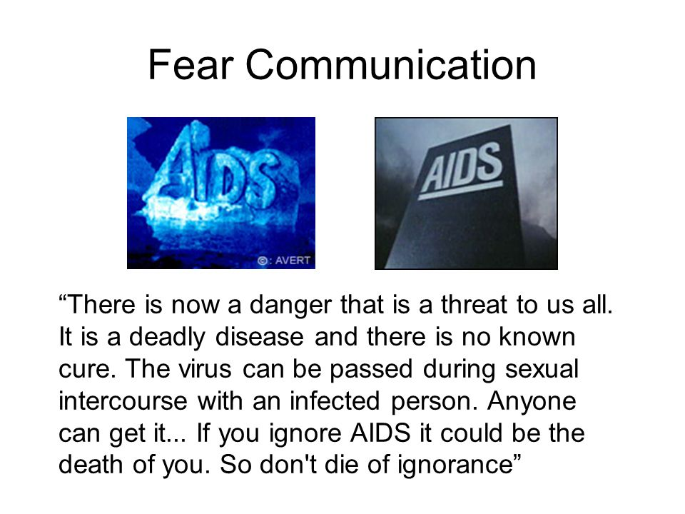 Fear Communication There is now a danger that is a threat to us all. It is a deadly disease and there is no known cure. The virus can be passed during