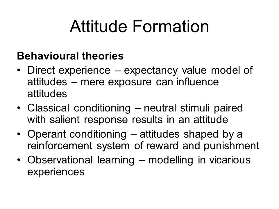 Attitude Formation Behavioural theories Direct experience – expectancy value model of attitudes – mere exposure can influence attitudes Classical cond