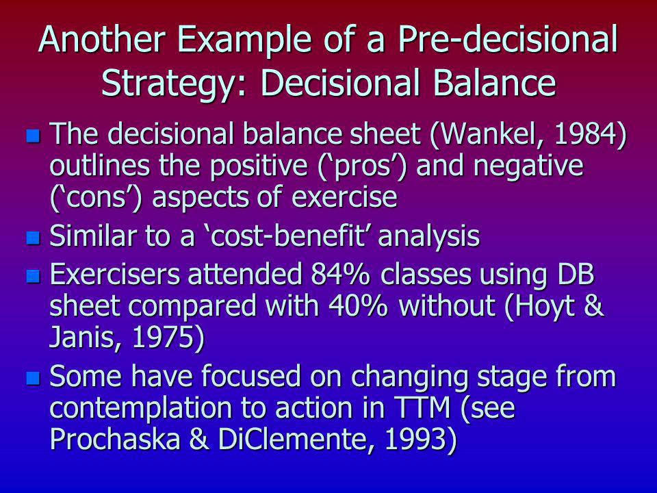 Another Example of a Pre-decisional Strategy: Decisional Balance n The decisional balance sheet (Wankel, 1984) outlines the positive (pros) and negati