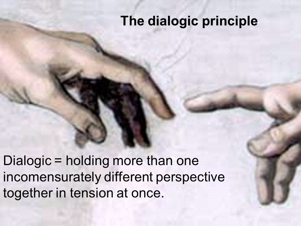 The dialogic principle Dialogic = holding more than one incomensurately different perspective together in tension at once.