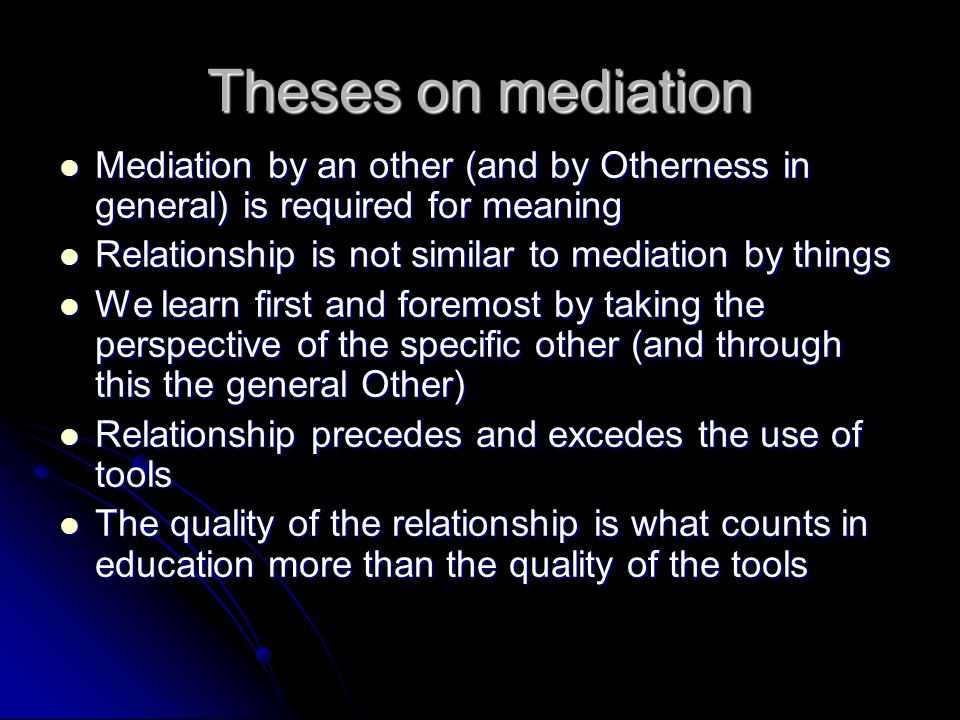 Theses on mediation Mediation by an other (and by Otherness in general) is required for meaning Mediation by an other (and by Otherness in general) is required for meaning Relationship is not similar to mediation by things Relationship is not similar to mediation by things We learn first and foremost by taking the perspective of the specific other (and through this the general Other) We learn first and foremost by taking the perspective of the specific other (and through this the general Other) Relationship precedes and excedes the use of tools Relationship precedes and excedes the use of tools The quality of the relationship is what counts in education more than the quality of the tools The quality of the relationship is what counts in education more than the quality of the tools