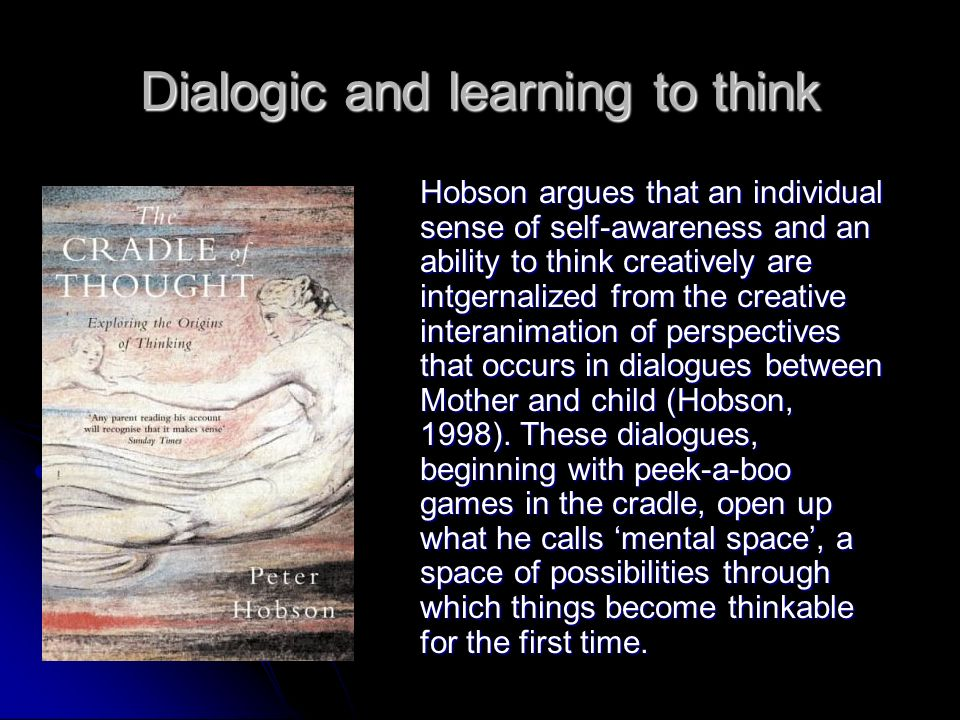 Dialogic and learning to think Hobson argues that an individual sense of self-awareness and an ability to think creatively are intgernalized from the creative interanimation of perspectives that occurs in dialogues between Mother and child (Hobson, 1998).