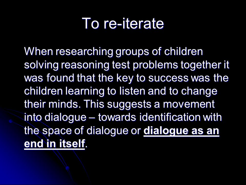 To re-iterate When researching groups of children solving reasoning test problems together it was found that the key to success was the children learning to listen and to change their minds.