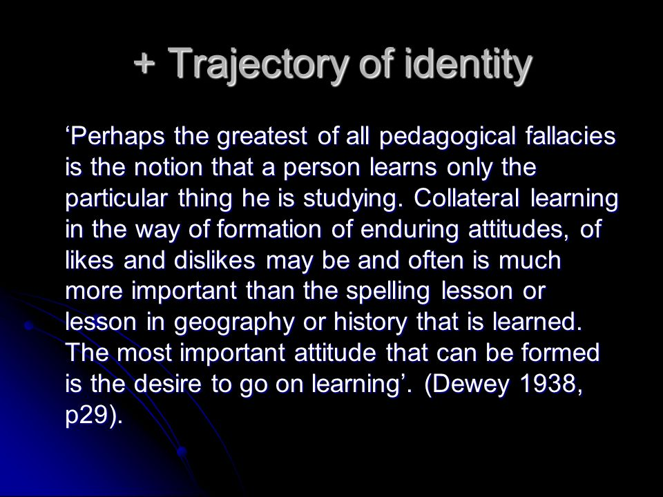 + Trajectory of identity Perhaps the greatest of all pedagogical fallacies is the notion that a person learns only the particular thing he is studying.
