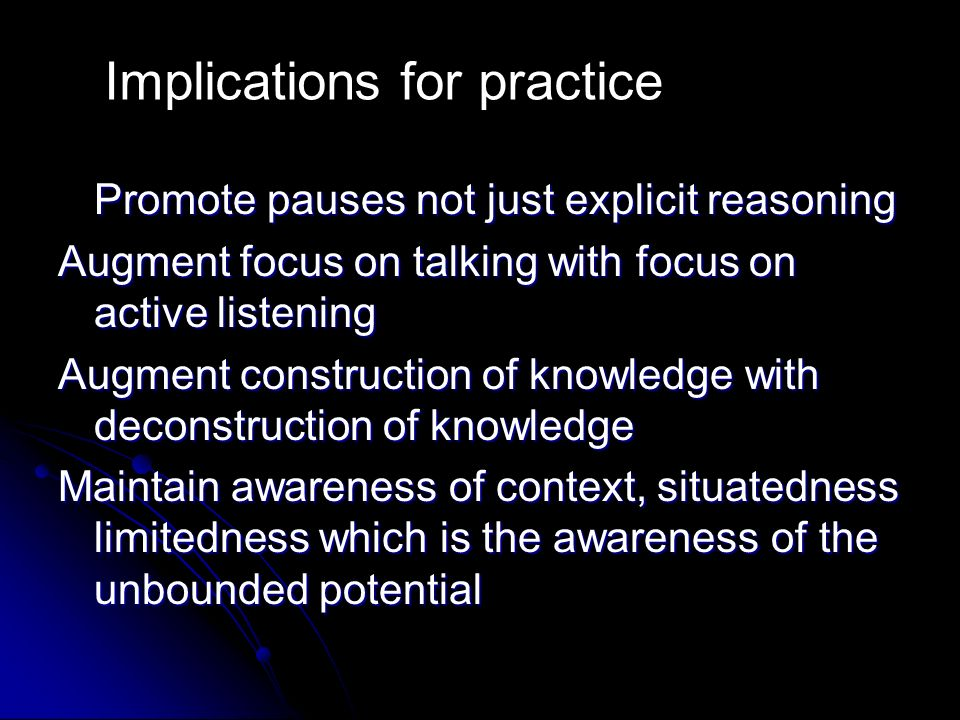 Promote pauses not just explicit reasoning Augment focus on talking with focus on active listening Augment construction of knowledge with deconstruction of knowledge Maintain awareness of context, situatedness limitedness which is the awareness of the unbounded potential Implications for practice