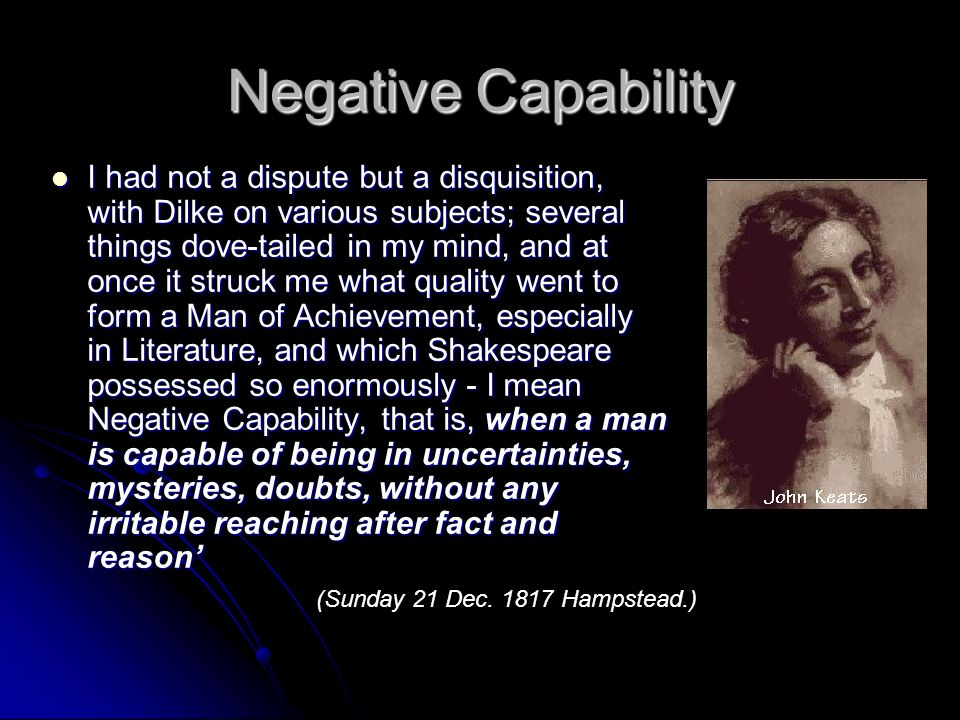 Negative Capability I had not a dispute but a disquisition, with Dilke on various subjects; several things dove-tailed in my mind, and at once it struck me what quality went to form a Man of Achievement, especially in Literature, and which Shakespeare possessed so enormously - I mean Negative Capability, that is, when a man is capable of being in uncertainties, mysteries, doubts, without any irritable reaching after fact and reason I had not a dispute but a disquisition, with Dilke on various subjects; several things dove-tailed in my mind, and at once it struck me what quality went to form a Man of Achievement, especially in Literature, and which Shakespeare possessed so enormously - I mean Negative Capability, that is, when a man is capable of being in uncertainties, mysteries, doubts, without any irritable reaching after fact and reason (Sunday 21 Dec.