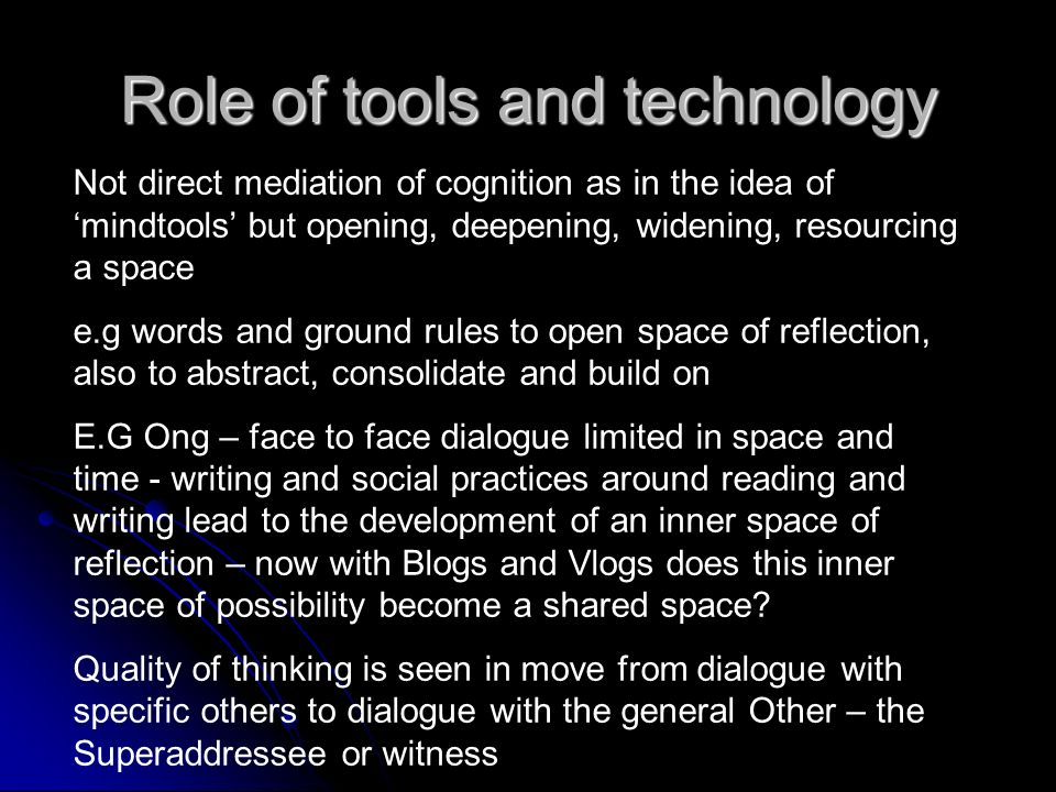 Role of tools and technology Not direct mediation of cognition as in the idea of mindtools but opening, deepening, widening, resourcing a space e.g words and ground rules to open space of reflection, also to abstract, consolidate and build on E.G Ong – face to face dialogue limited in space and time - writing and social practices around reading and writing lead to the development of an inner space of reflection – now with Blogs and Vlogs does this inner space of possibility become a shared space.