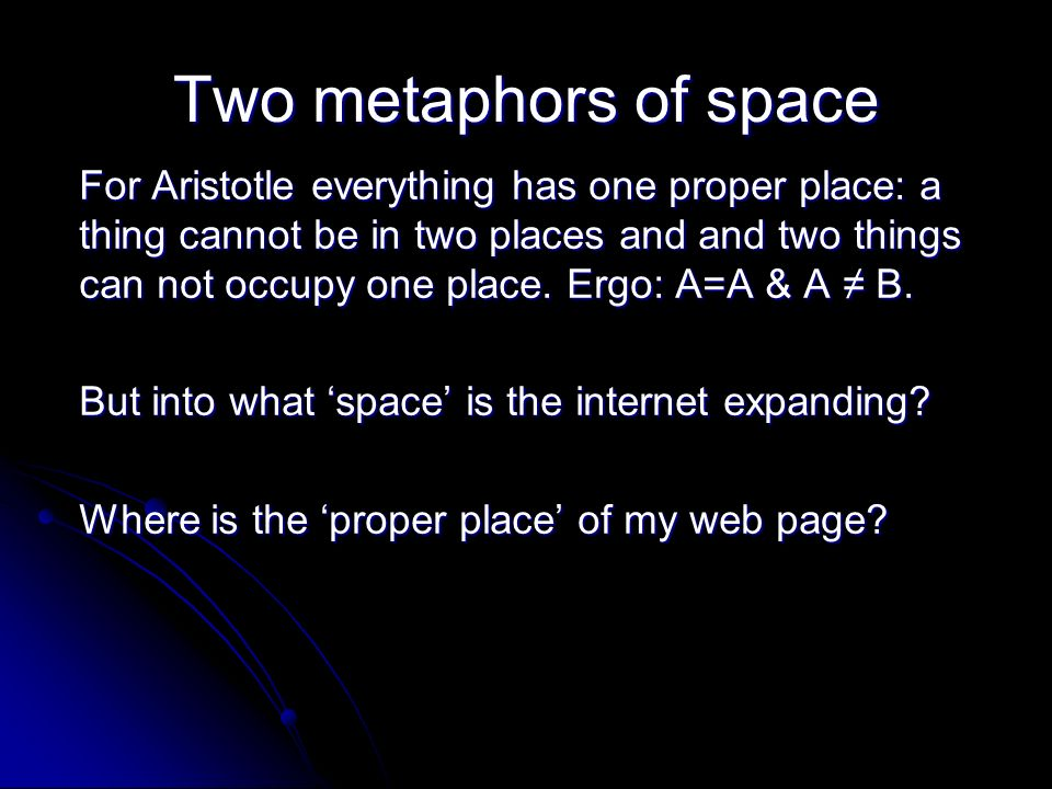 Two metaphors of space For Aristotle everything has one proper place: a thing cannot be in two places and and two things can not occupy one place.
