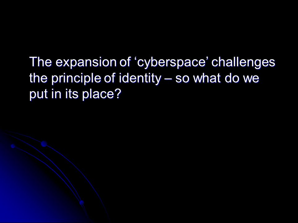 The expansion of cyberspace challenges the principle of identity – so what do we put in its place