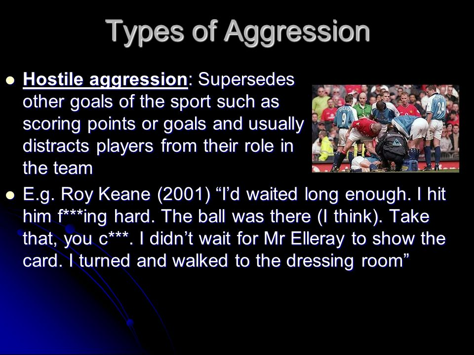 Types of Aggression Hostile aggression: Supersedes Hostile aggression: Supersedes other goals of the sport such as scoring points or goals and usually