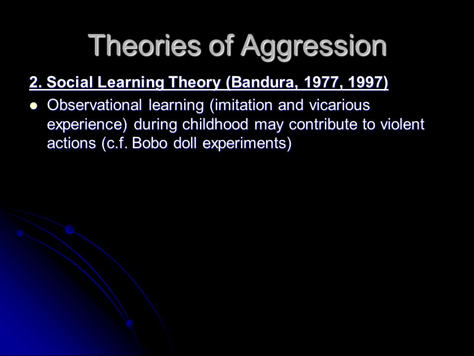 Theories of Aggression 2. Social Learning Theory (Bandura, 1977, 1997) Observational learning (imitation and vicarious experience) during childhood ma