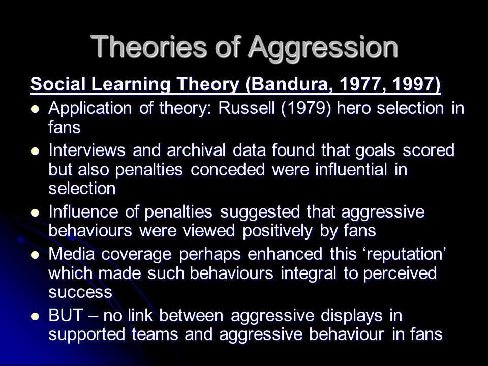 Theories of Aggression Social Learning Theory (Bandura, 1977, 1997) Application of theory: Russell (1979) hero selection in fans Application of theory