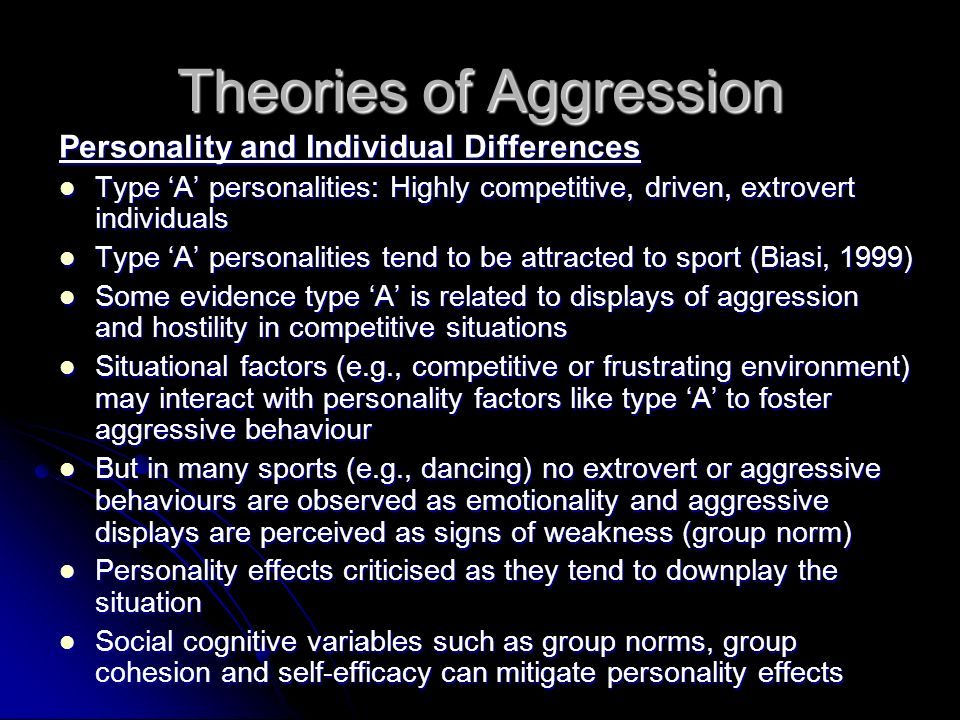 Theories of Aggression Personality and Individual Differences Type A personalities: Highly competitive, driven, extrovert individuals Type A personalities: Highly competitive, driven, extrovert individuals Type A personalities tend to be attracted to sport (Biasi, 1999) Type A personalities tend to be attracted to sport (Biasi, 1999) Some evidence type A is related to displays of aggression and hostility in competitive situations Some evidence type A is related to displays of aggression and hostility in competitive situations Situational factors (e.g., competitive or frustrating environment) may interact with personality factors like type A to foster aggressive behaviour Situational factors (e.g., competitive or frustrating environment) may interact with personality factors like type A to foster aggressive behaviour But in many sports (e.g., dancing) no extrovert or aggressive behaviours are observed as emotionality and aggressive displays are perceived as signs of weakness (group norm) But in many sports (e.g., dancing) no extrovert or aggressive behaviours are observed as emotionality and aggressive displays are perceived as signs of weakness (group norm) Personality effects criticised as they tend to downplay the situation Personality effects criticised as they tend to downplay the situation Social cognitive variables such as group norms, group cohesion and self-efficacy can mitigate personality effects Social cognitive variables such as group norms, group cohesion and self-efficacy can mitigate personality effects