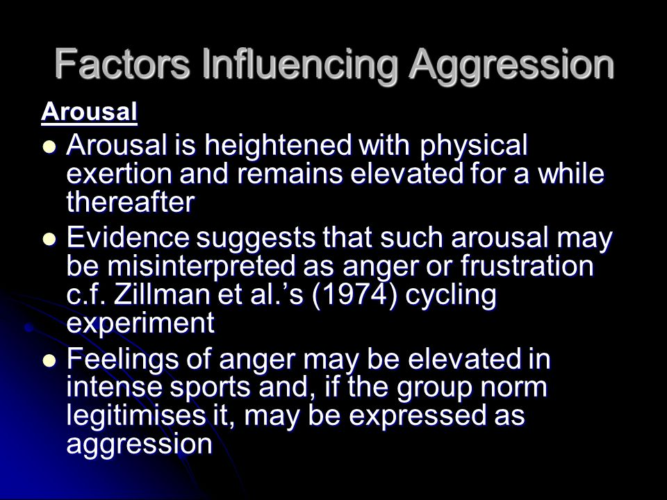 Factors Influencing Aggression Arousal Arousal is heightened with physical exertion and remains elevated for a while thereafter Arousal is heightened