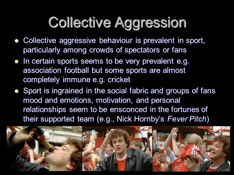 Collective Aggression Collective aggressive behaviour is prevalent in sport, particularly among crowds of spectators or fans Collective aggressive beh