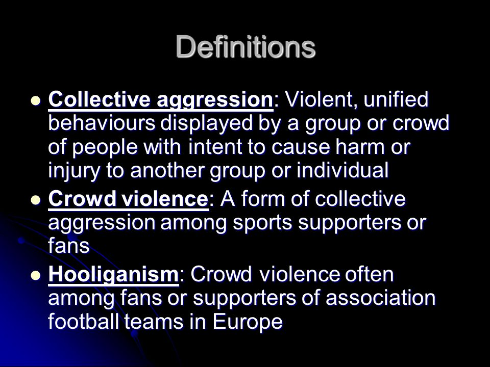Definitions Collective aggression: Violent, unified behaviours displayed by a group or crowd of people with intent to cause harm or injury to another group or individual Collective aggression: Violent, unified behaviours displayed by a group or crowd of people with intent to cause harm or injury to another group or individual Crowd violence: A form of collective aggression among sports supporters or fans Crowd violence: A form of collective aggression among sports supporters or fans Hooliganism: Crowd violence often among fans or supporters of association football teams in Europe Hooliganism: Crowd violence often among fans or supporters of association football teams in Europe
