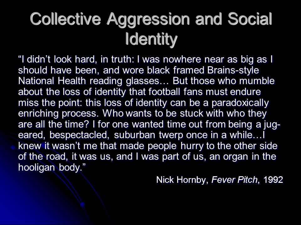 Collective Aggression and Social Identity I didnt look hard, in truth: I was nowhere near as big as I should have been, and wore black framed Brains-style National Health reading glasses… But those who mumble about the loss of identity that football fans must endure miss the point: this loss of identity can be a paradoxically enriching process.