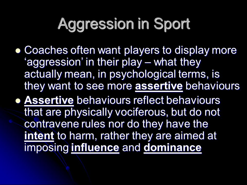 Aggression in Sport Coaches often want players to display more aggression in their play – what they actually mean, in psychological terms, is they wan