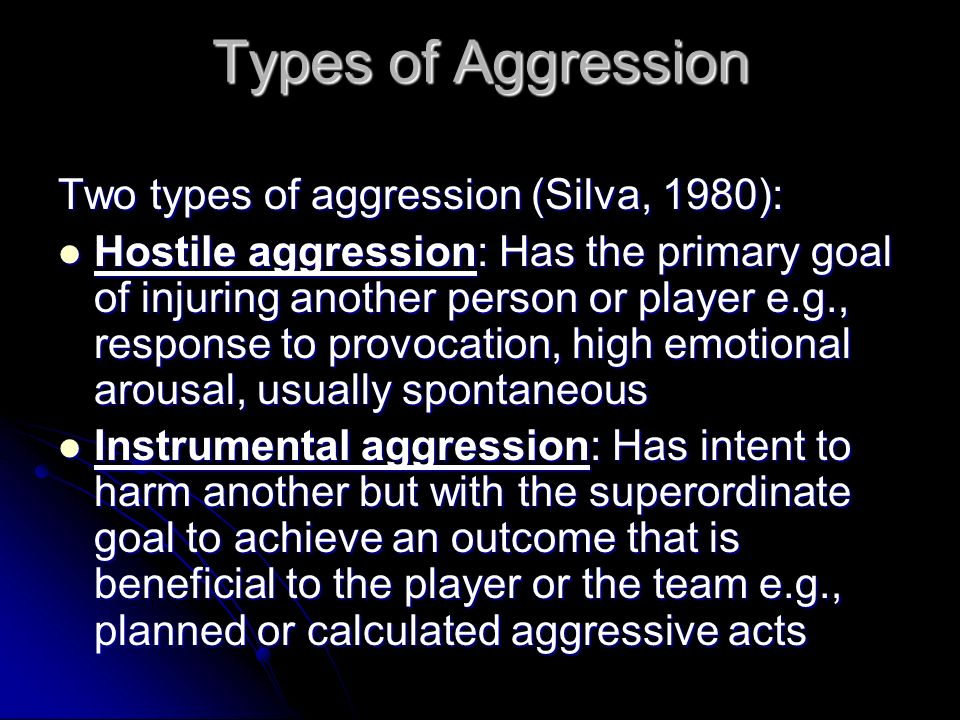 Types of Aggression Two types of aggression (Silva, 1980): Hostile aggression: Has the primary goal of injuring another person or player e.g., respons