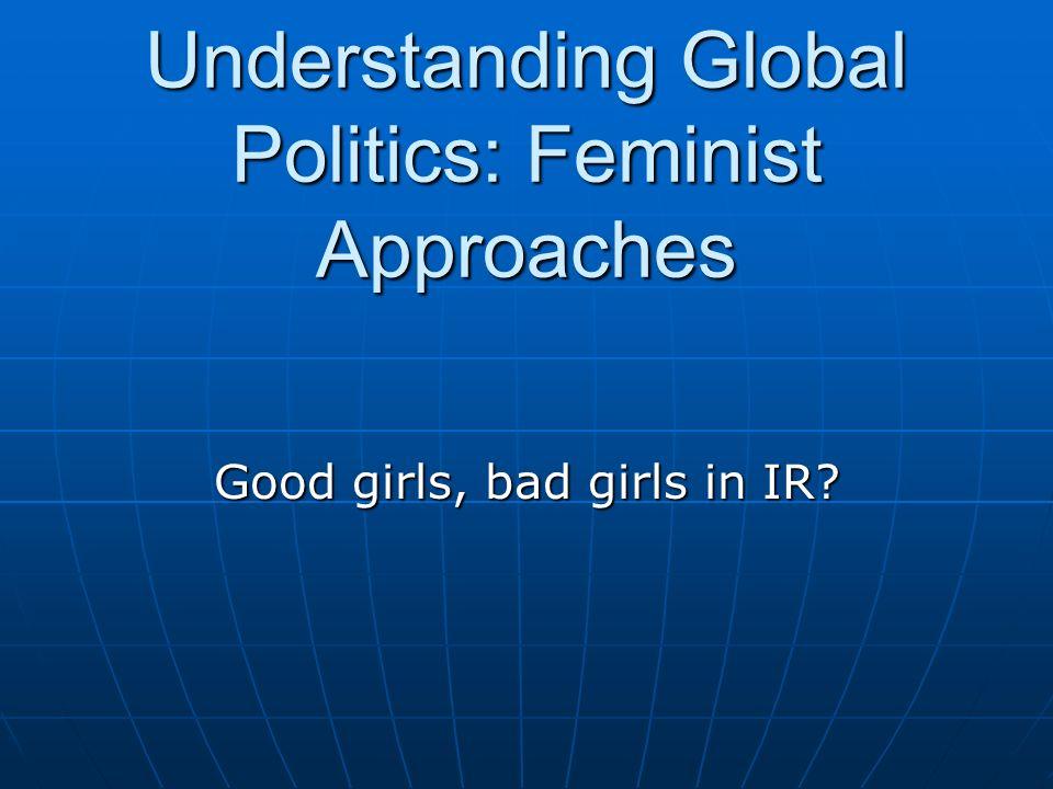 Understanding Global Politics: Feminist Approaches Good girls, bad girls in IR?
