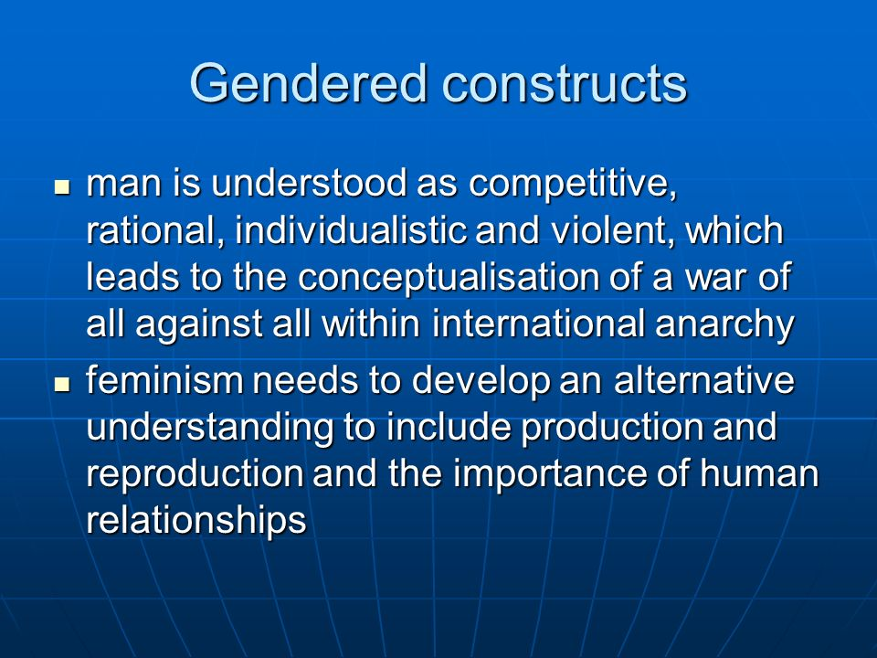 Gendered constructs man is understood as competitive, rational, individualistic and violent, which leads to the conceptualisation of a war of all agai